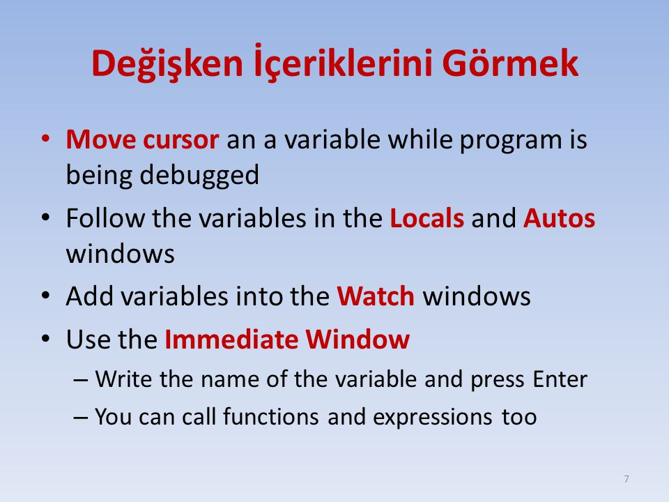 Değişken İçeriklerini Görmek Move cursor an a variable while program is being debugged Follow the variables in the Locals and Autos windows Add variab