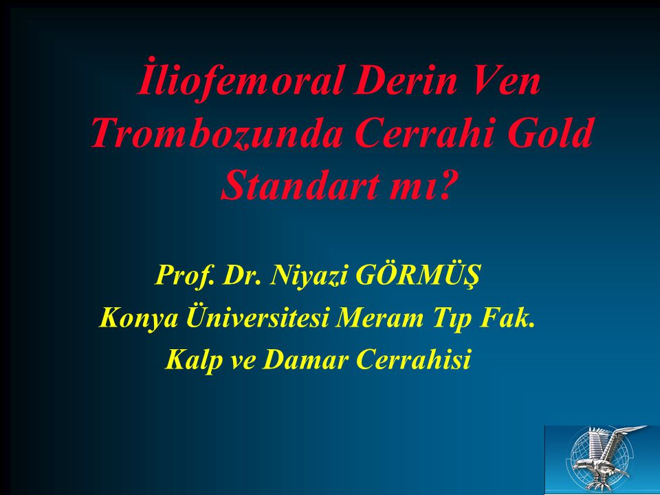 İliofemoral Derin Ven Trombozunda Cerrahi Gold Standart mı? Prof. Dr. Niyazi GÖRMÜŞ Konya Üniversitesi Meram Tıp Fak. Kalp ve Damar Cerrahisi