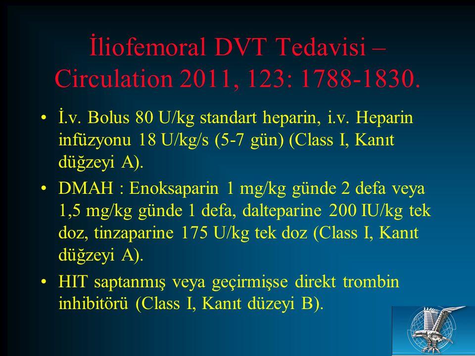 İliofemoral DVT Tedavisi – Circulation 2011, 123: 1788-1830. İ.v. Bolus 80 U/kg standart heparin, i.v. Heparin infüzyonu 18 U/kg/s (5-7 gün) (Class I,