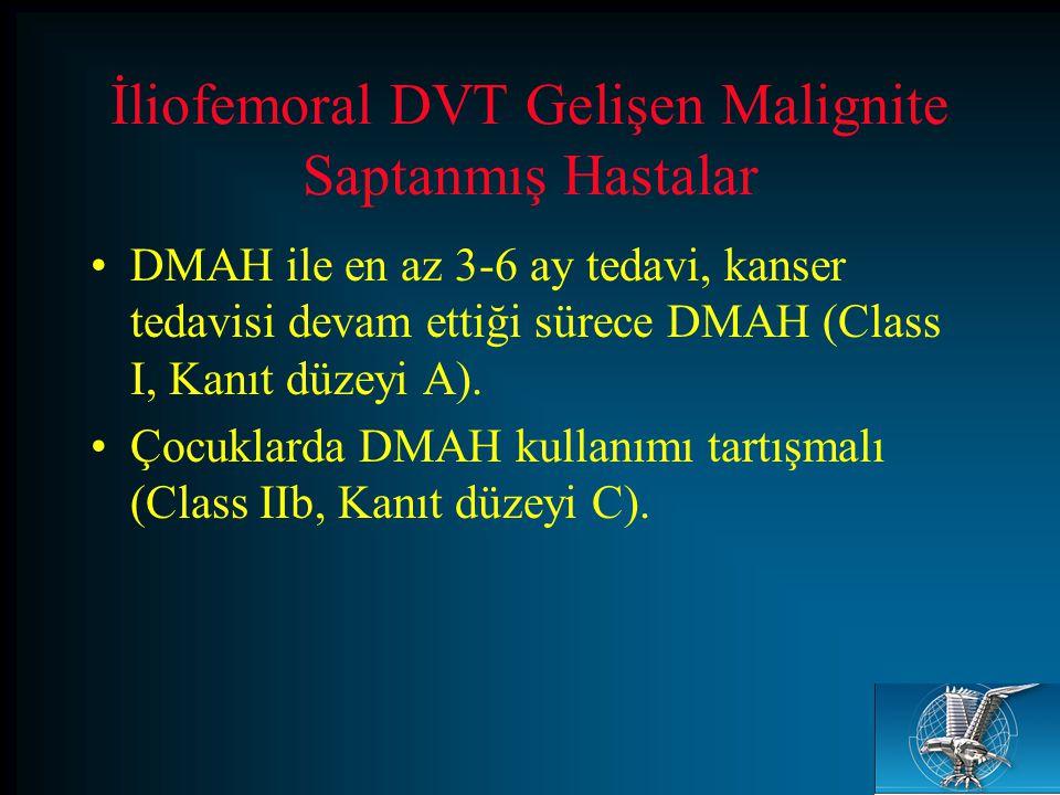 İliofemoral DVT Gelişen Malignite Saptanmış Hastalar DMAH ile en az 3-6 ay tedavi, kanser tedavisi devam ettiği sürece DMAH (Class I, Kanıt düzeyi A).