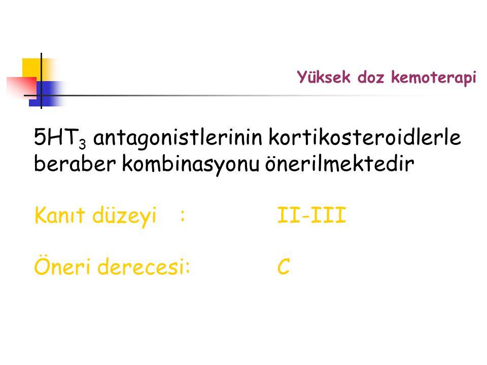5HT 3 antagonistlerinin kortikosteroidlerle beraber kombinasyonu önerilmektedir Kanıt düzeyi:II-III Öneri derecesi:C Yüksek doz kemoterapi