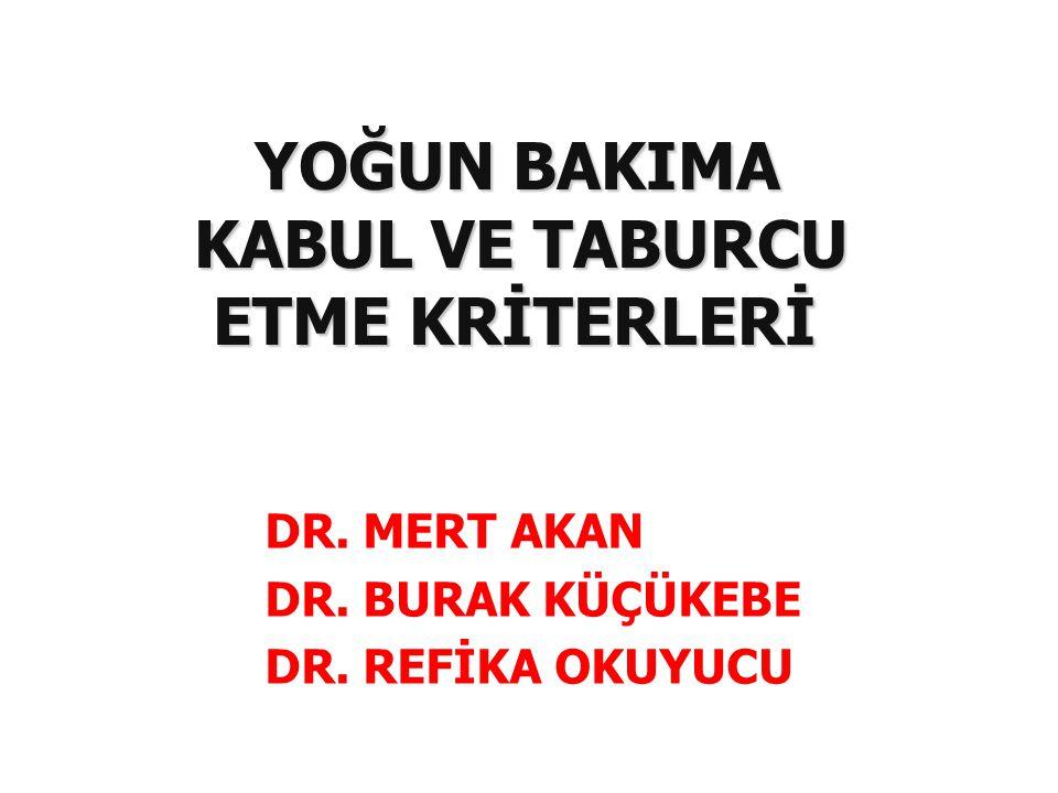 DR. MERT AKAN DR. BURAK KÜÇÜKEBE DR. REFİKA OKUYUCU YOĞUN BAKIMA KABUL VE TABURCU ETME KRİTERLERİ YOĞUN BAKIMA KABUL VE TABURCU ETME KRİTERLERİ