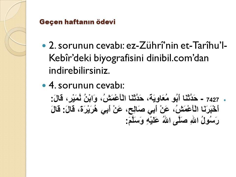 Geçen haftanın ödevi 2. sorunun cevabı: ez-Zührî'nin et-Tarîhu'l- Kebîr'deki biyografisini dinibil.com'dan indirebilirsiniz. 4. sorunun cevabı: 7427 -
