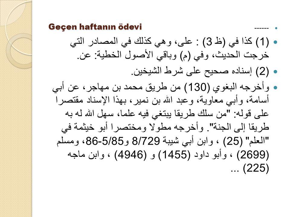 Geçen haftanın ödevi ------ (1) كذا في ( ظ 3) : على، وهي كذلك في المصادر التي خرجت الحديث، وفي ( م ) وباقي الأصول الخطية : عن. (2) إسناده صحيح على شرط