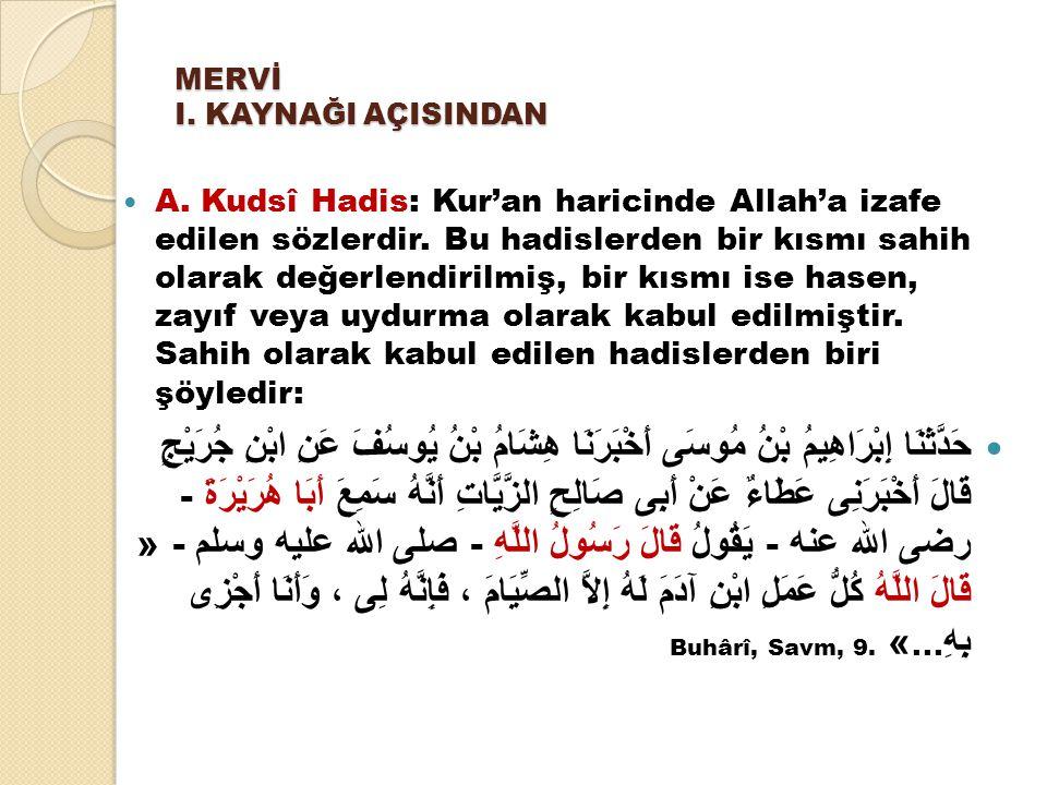 MERVİ I. KAYNAĞI AÇISINDAN A. Kudsî Hadis: Kur'an haricinde Allah'a izafe edilen sözlerdir. Bu hadislerden bir kısmı sahih olarak değerlendirilmiş, bi