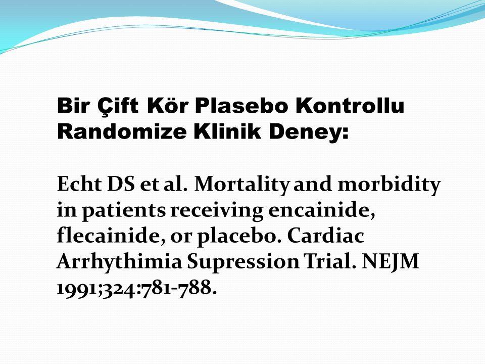 Bir Çift Kör Plasebo Kontrollu Randomize Klinik Deney: Echt DS et al. Mortality and morbidity in patients receiving encainide, flecainide, or placebo.