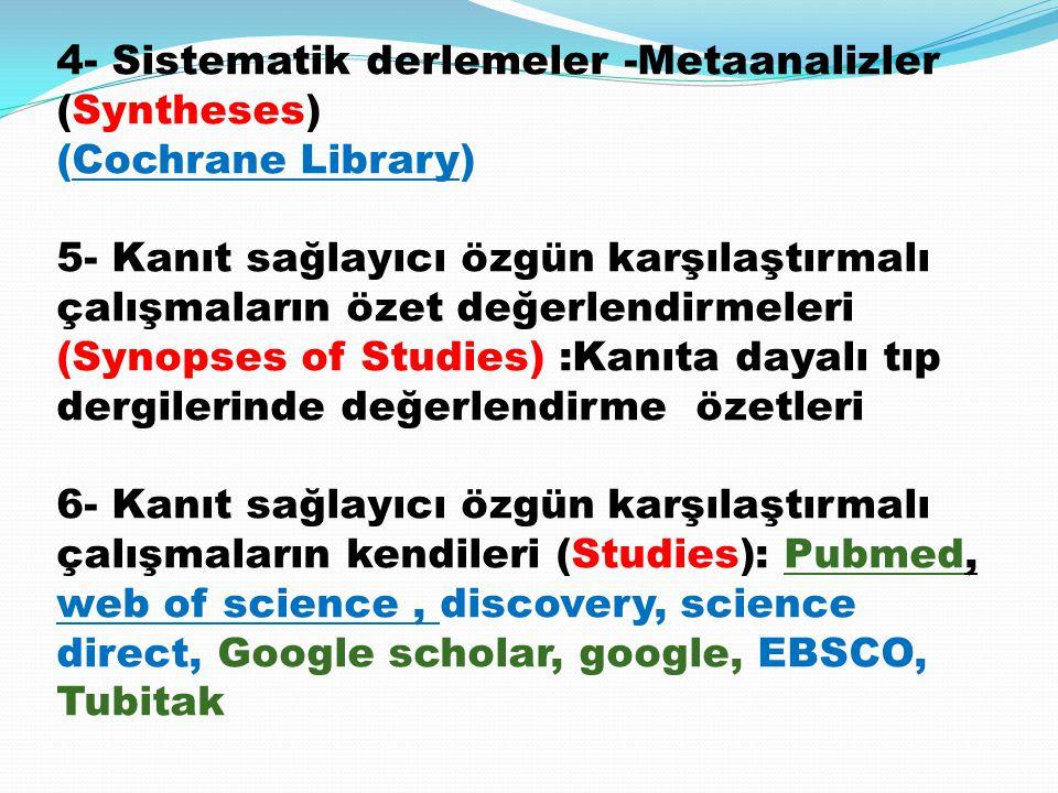 4- Sistematik derlemeler -Metaanalizler (Syntheses) (Cochrane Library) 5- Kanıt sağlayıcı özgün karşılaştırmalı çalışmaların özet değerlendirmeleri (S