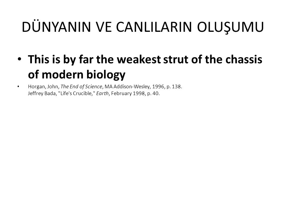 DÜNYANIN VE CANLILARIN OLUŞUMU This is by far the weakest strut of the chassis of modern biology Horgan, John, The End of Science, MA Addison-Wesley,