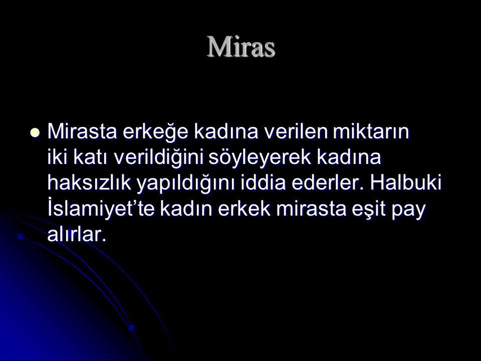 Miras Mirasta erkeğe kadına verilen miktarın iki katı verildiğini söyleyerek kadına haksızlık yapıldığını iddia ederler. Halbuki İslamiyet'te kadın er