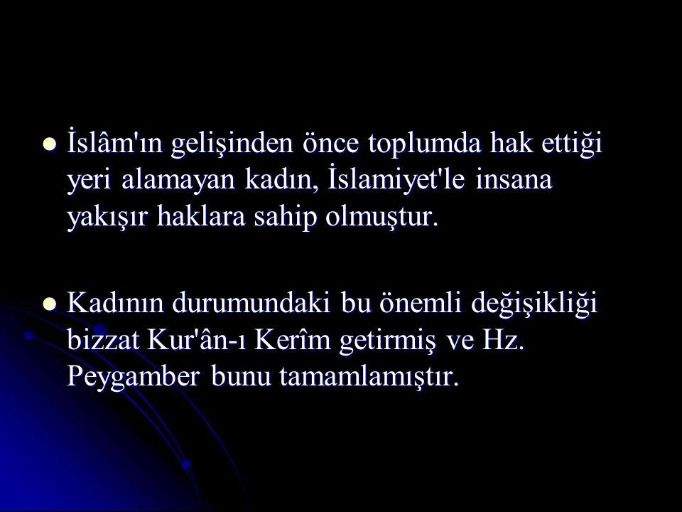 İslâm'ın gelişinden önce toplumda hak ettiği yeri alamayan kadın, İslamiyet'le insana yakışır haklara sahip olmuştur. İslâm'ın gelişinden önce toplumd