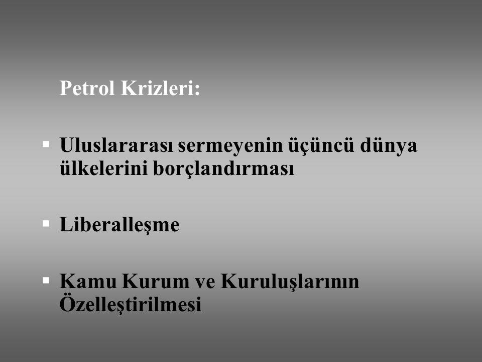 Petrol Krizleri:  Uluslararası sermeyenin üçüncü dünya ülkelerini borçlandırması  Liberalleşme  Kamu Kurum ve Kuruluşlarının Özelleştirilmesi