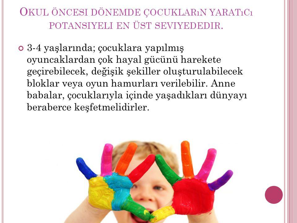 O KUL ÖNCESI DÖNEMDE ÇOCUKLARıN YARATıCı POTANSIYELI EN ÜST SEVIYEDEDIR. 3-4 yaşlarında; çocuklara yapılmış oyuncaklardan çok hayal gücünü harekete ge