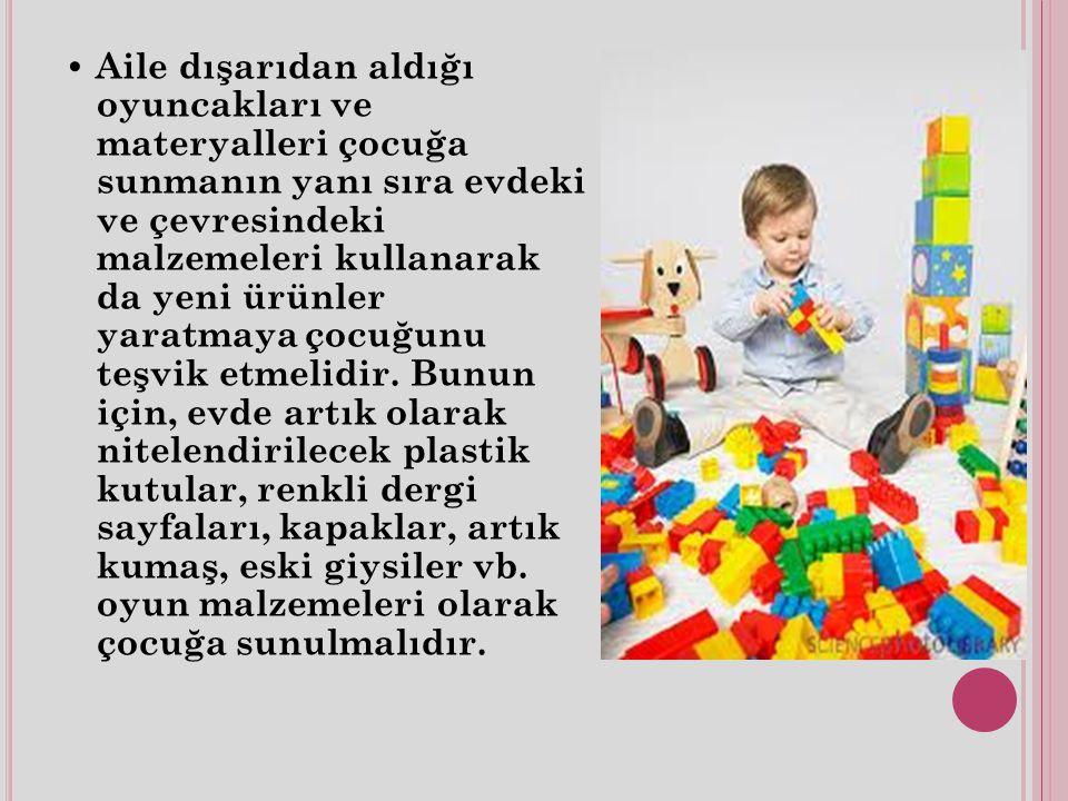 Aile dışarıdan aldığı oyuncakları ve materyalleri çocuğa sunmanın yanı sıra evdeki ve çevresindeki malzemeleri kullanarak da yeni ürünler yaratmaya çocuğunu teşvik etmelidir.