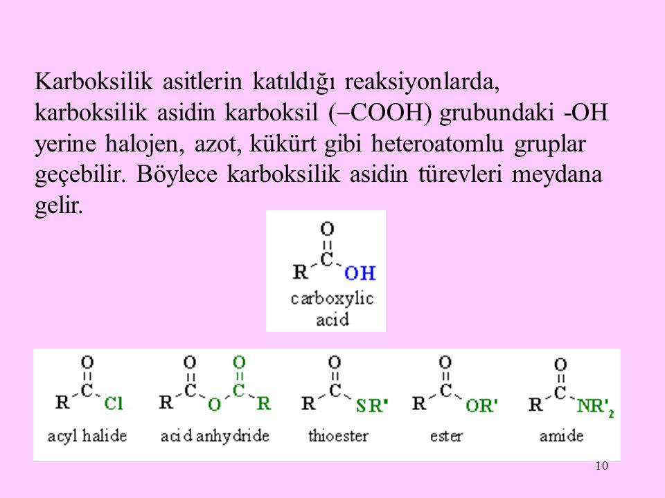 10 Karboksilik asitlerin katıldığı reaksiyonlarda, karboksilik asidin karboksil (  COOH) grubundaki -OH yerine halojen, azot, kükürt gibi heteroatomlu gruplar geçebilir.