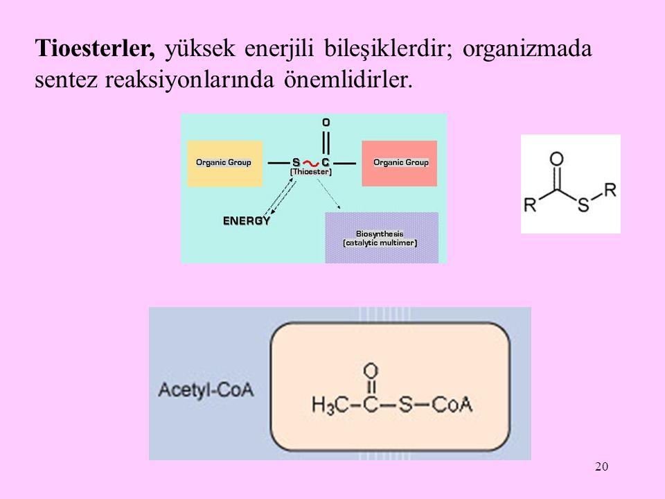 20 Tioesterler, yüksek enerjili bileşiklerdir; organizmada sentez reaksiyonlarında önemlidirler.