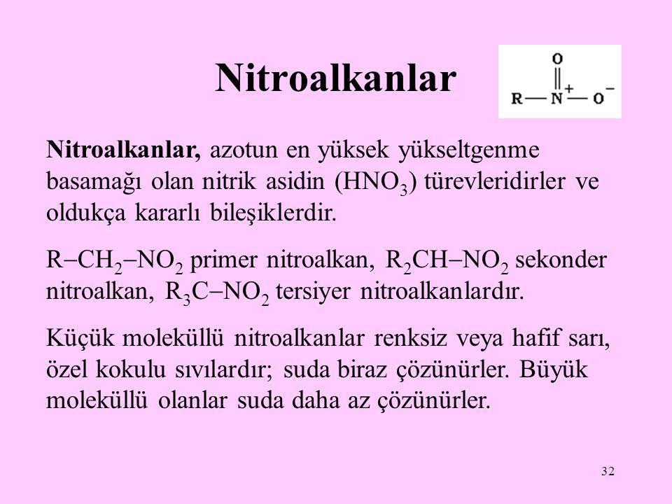 32 Nitroalkanlar Nitroalkanlar, azotun en yüksek yükseltgenme basamağı olan nitrik asidin (HNO 3 ) türevleridirler ve oldukça kararlı bileşiklerdir.