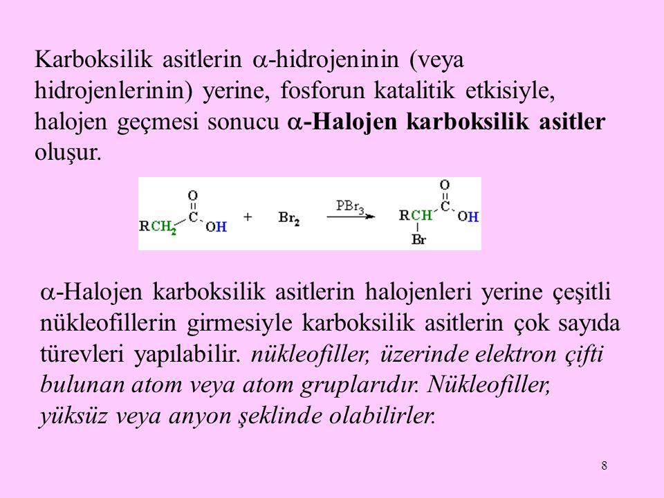 8 Karboksilik asitlerin  -hidrojeninin (veya hidrojenlerinin) yerine, fosforun katalitik etkisiyle, halojen geçmesi sonucu  -Halojen karboksilik asitler oluşur.