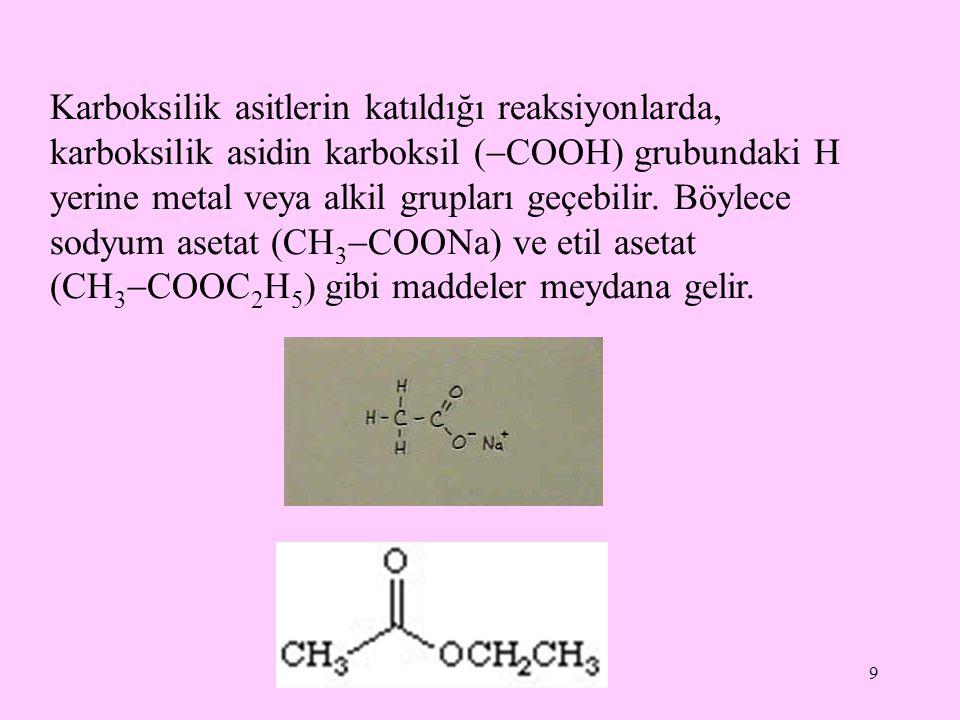 9 Karboksilik asitlerin katıldığı reaksiyonlarda, karboksilik asidin karboksil (  COOH) grubundaki H yerine metal veya alkil grupları geçebilir.