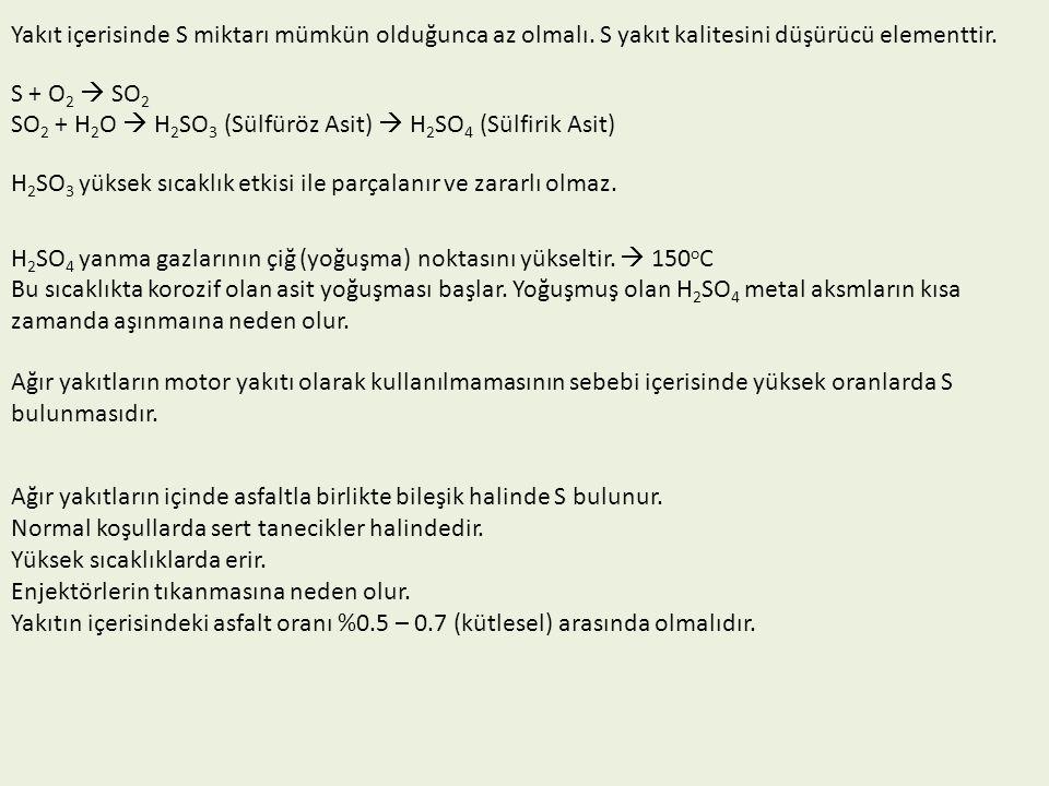 Yakıt içerisinde S miktarı mümkün olduğunca az olmalı. S yakıt kalitesini düşürücü elementtir. S + O 2  SO 2 SO 2 + H 2 O  H 2 SO 3 (Sülfüröz Asit)
