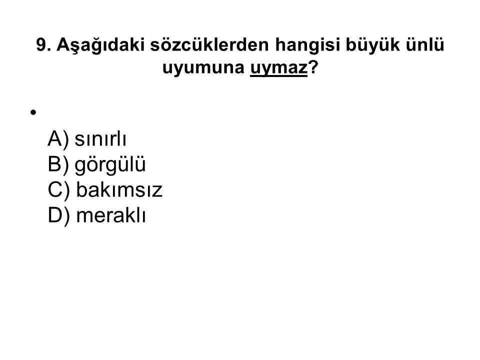 9. Aşağıdaki sözcüklerden hangisi büyük ünlü uyumuna uymaz? A) sınırlı B) görgülü C) bakımsız D) meraklı