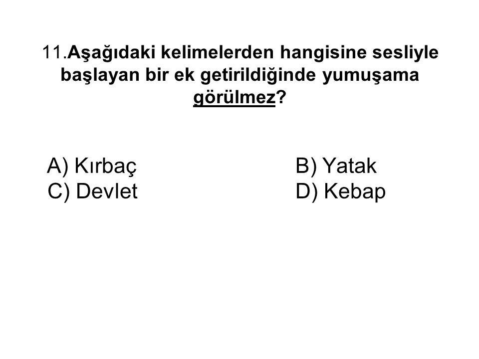 11.Aşağıdaki kelimelerden hangisine sesliyle başlayan bir ek getirildiğinde yumuşama görülmez? A) Kırbaç B) Yatak C) Devlet D) Kebap