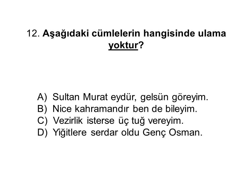 12. Aşağıdaki cümlelerin hangisinde ulama yoktur? A) Sultan Murat eydür, gelsün göreyim. B) Nice kahramandır ben de bileyim. C) Vezirlik isterse üç tu