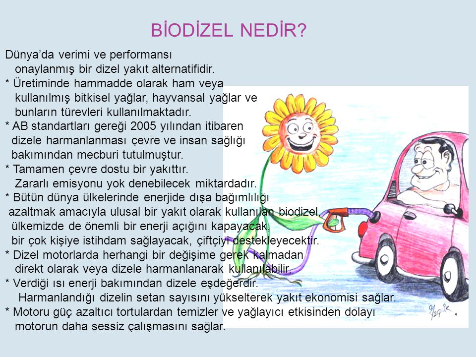 BİODİZEL NEDİR? Dünya'da verimi ve performansı onaylanmış bir dizel yakıt alternatifidir. * Üretiminde hammadde olarak ham veya kullanılmış bitkisel y