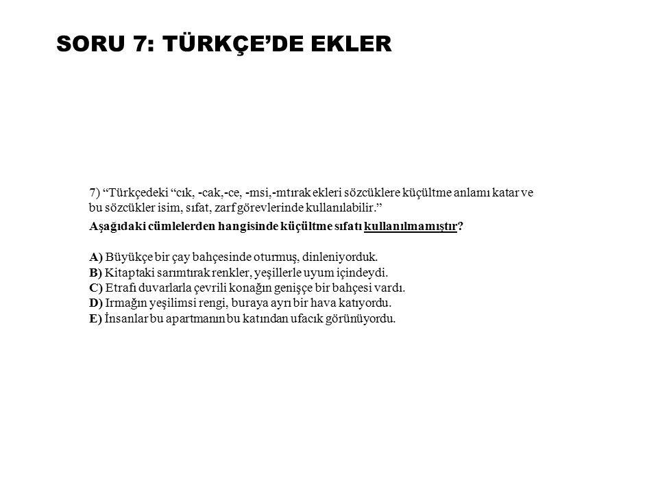 """SORU 7: TÜRKÇE'DE EKLER 7) """"Türkçedeki """"cık, -cak,-ce, -msi,-mtırak ekleri sözcüklere küçültme anlamı katar ve bu sözcükler isim, sıfat, zarf görevler"""