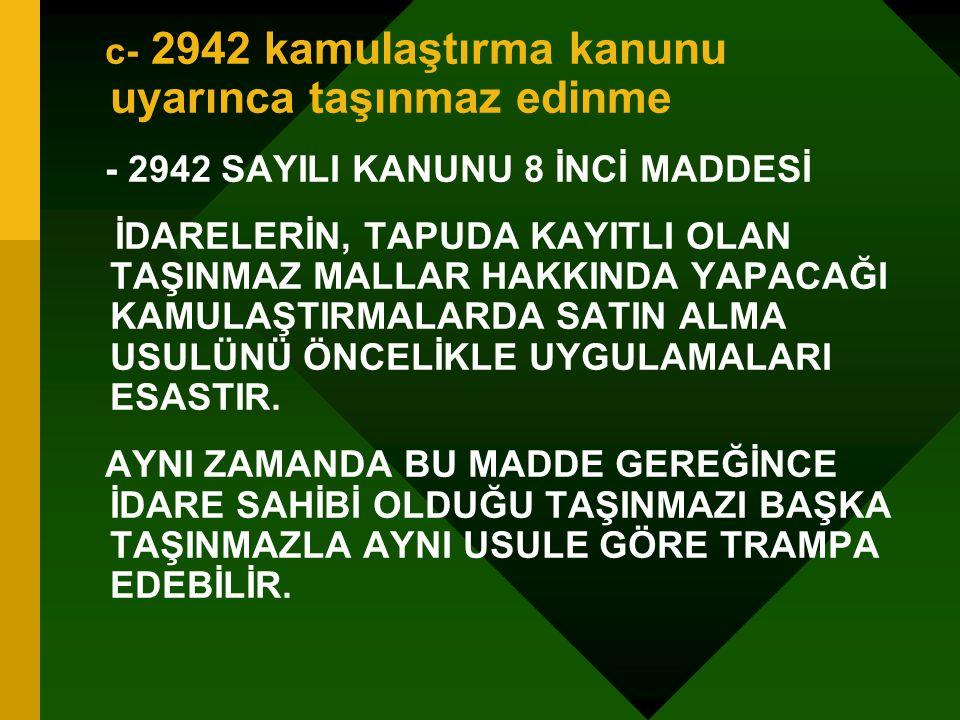 c- 2942 kamulaştırma kanunu uyarınca taşınmaz edinme - 2942 SAYILI KANUNU 8 İNCİ MADDESİ İDARELERİN, TAPUDA KAYITLI OLAN TAŞINMAZ MALLAR HAKKINDA YAPA