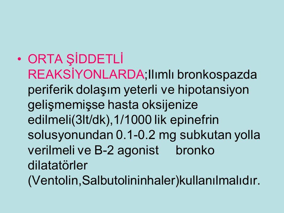ORTA ŞİDDETLİ REAKSİYONLARDA;Ilımlı bronkospazda periferik dolaşım yeterli ve hipotansiyon gelişmemişse hasta oksijenize edilmeli(3lt/dk),1/1000 lik e