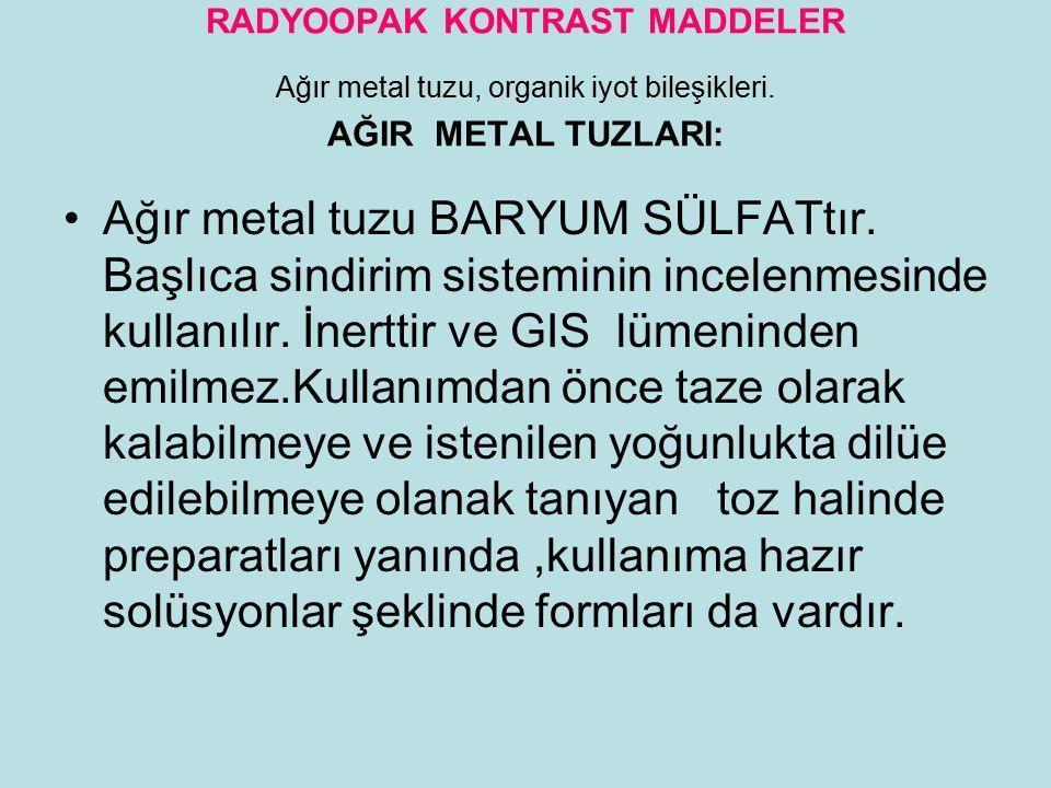 RADYOOPAK KONTRAST MADDELER Ağır metal tuzu, organik iyot bileşikleri. AĞIR METAL TUZLARI: Ağır metal tuzu BARYUM SÜLFATtır. Başlıca sindirim sistemin