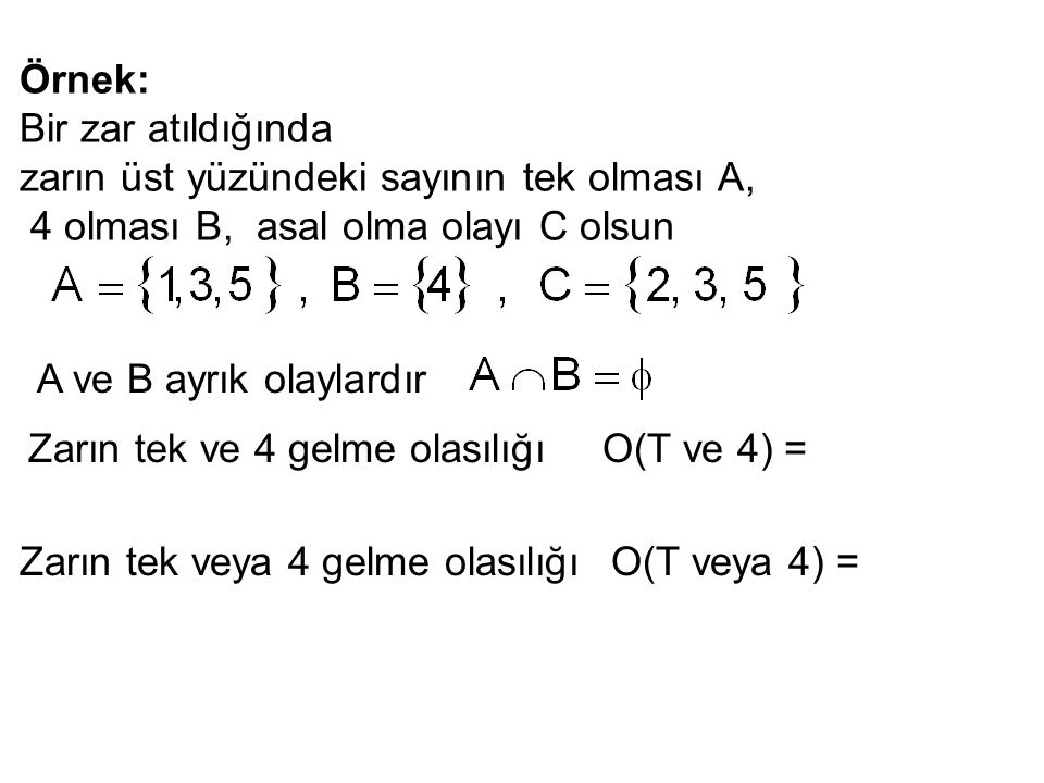 Örnek: Bir zar atıldığında zarın üst yüzündeki sayının tek olması A, 4 olması B, asal olma olayı C olsun A ve B ayrık olaylardır Zarın tek ve 4 gelme