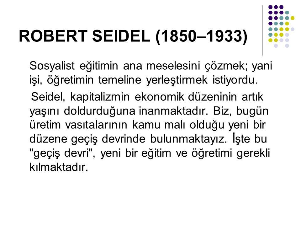 ROBERT SEIDEL (1850–1933) Sosyalist eğitimin ana meselesini çözmek; yani işi, öğretimin temeline yerleştirmek istiyordu. Seidel, kapitalizmin ekonomik