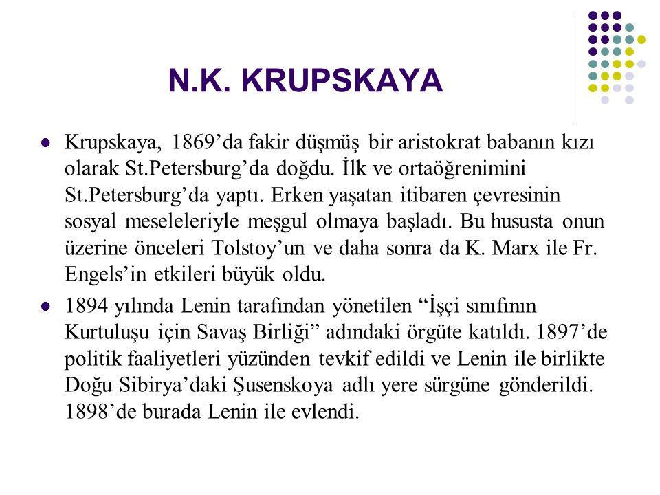 N.K. KRUPSKAYA Krupskaya, 1869'da fakir düşmüş bir aristokrat babanın kızı olarak St.Petersburg'da doğdu. İlk ve ortaöğrenimini St.Petersburg'da yaptı
