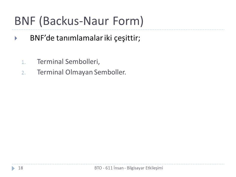 BNF (Backus-Naur Form)  BNF'de tanımlamalar iki çeşittir; 1. Terminal Sembolleri, 2. Terminal Olmayan Semboller. 18BTO - 611 İnsan - Bilgisayar Etkil