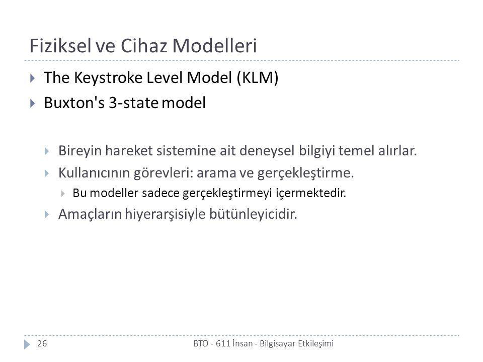 Fiziksel ve Cihaz Modelleri BTO - 611 İnsan - Bilgisayar Etkileşimi26  The Keystroke Level Model (KLM)  Buxton s 3-state model  Bireyin hareket sistemine ait deneysel bilgiyi temel alırlar.