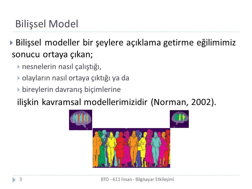 Bilişsel Model  Bilişsel modeller bir şeylere açıklama getirme eğilimimiz sonucu ortaya çıkan;  nesnelerin nasıl çalıştığı,  olayların nasıl ortaya çıktığı ya da  bireylerin davranış biçimlerine ilişkin kavramsal modellerimizidir (Norman, 2002).