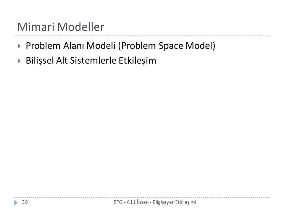 Mimari Modeller BTO - 611 İnsan - Bilgisayar Etkileşimi30  Problem Alanı Modeli (Problem Space Model)  Bilişsel Alt Sistemlerle Etkileşim