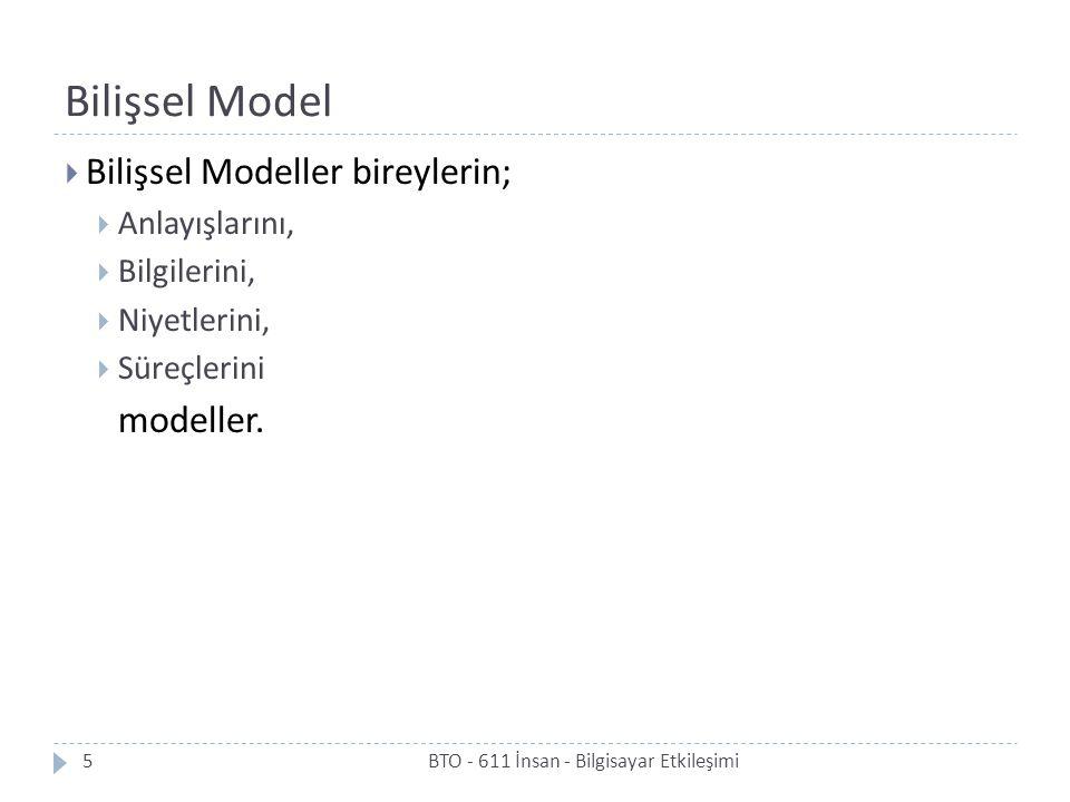 Bilişsel Model  Bilişsel Modeller bireylerin;  Anlayışlarını,  Bilgilerini,  Niyetlerini,  Süreçlerini modeller. 5BTO - 611 İnsan - Bilgisayar Et