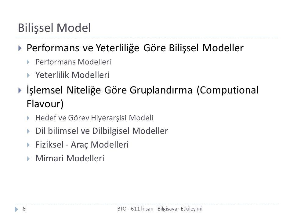 Bilişsel Model  Performans ve Yeterliliğe Göre Bilişsel Modeller  Performans Modelleri  Yeterlilik Modelleri  İşlemsel Niteliğe Göre Gruplandırma (Computional Flavour)  Hedef ve Görev Hiyerarşisi Modeli  Dil bilimsel ve Dilbilgisel Modeller  Fiziksel - Araç Modelleri  Mimari Modelleri 6BTO - 611 İnsan - Bilgisayar Etkileşimi