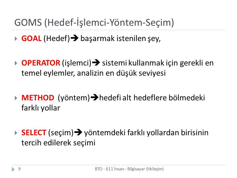 GOMS (Hedef-İşlemci-Yöntem-Seçim)  GOAL (Hedef)  başarmak istenilen şey,  OPERATOR (işlemci)  sistemi kullanmak için gerekli en temel eylemler, analizin en düşük seviyesi  METHOD (yöntem)  hedefi alt hedeflere bölmedeki farklı yollar  SELECT (seçim)  yöntemdeki farklı yollardan birisinin tercih edilerek seçimi 9BTO - 611 İnsan - Bilgisayar Etkileşimi