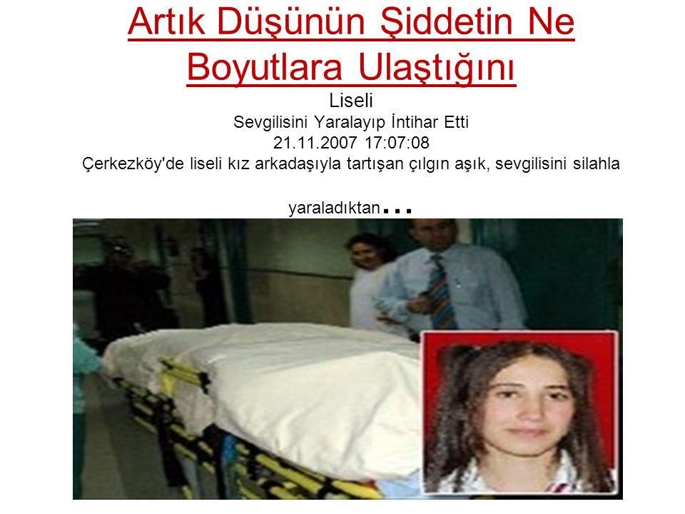 Artık Düşünün Şiddetin Ne Boyutlara Ulaştığını Liseli Sevgilisini Yaralayıp İntihar Etti 21.11.2007 17:07:08 Çerkezköy'de liseli kız arkadaşıyla tartı