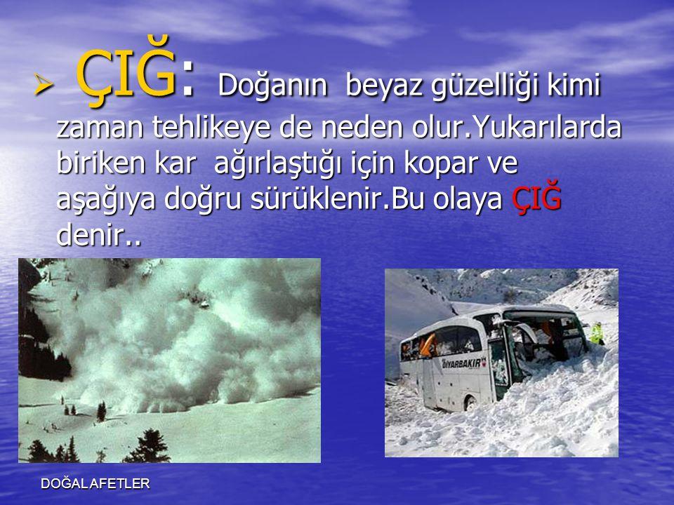 DOĞAL AFETLER  ÇIĞ: Doğanın beyaz güzelliği kimi zaman tehlikeye de neden olur.Yukarılarda biriken kar ağırlaştığı için kopar ve aşağıya doğru sürükl