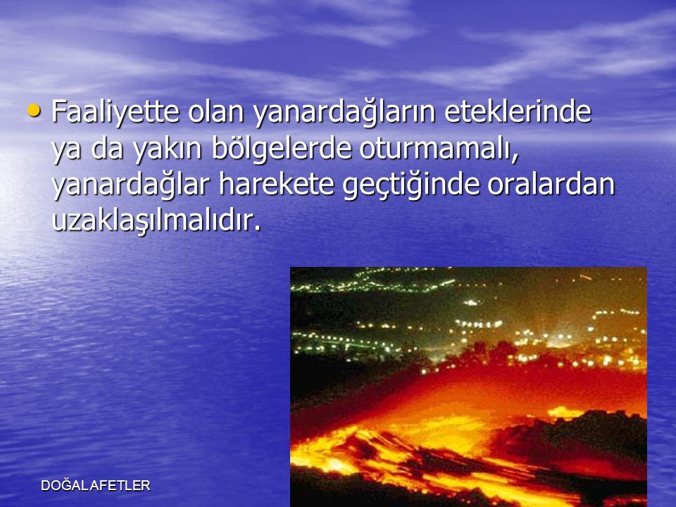 DOĞAL AFETLER Faaliyette olan yanardağların eteklerinde ya da yakın bölgelerde oturmamalı, yanardağlar harekete geçtiğinde oralardan uzaklaşılmalıdır.