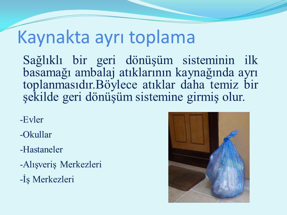 Kaynakta ayrı toplama Sağlıklı bir geri dönüşüm sisteminin ilk basamağı ambalaj atıklarının kaynağında ayrı toplanmasıdır.Böylece atıklar daha temiz bir şekilde geri dönüşüm sistemine girmiş olur.