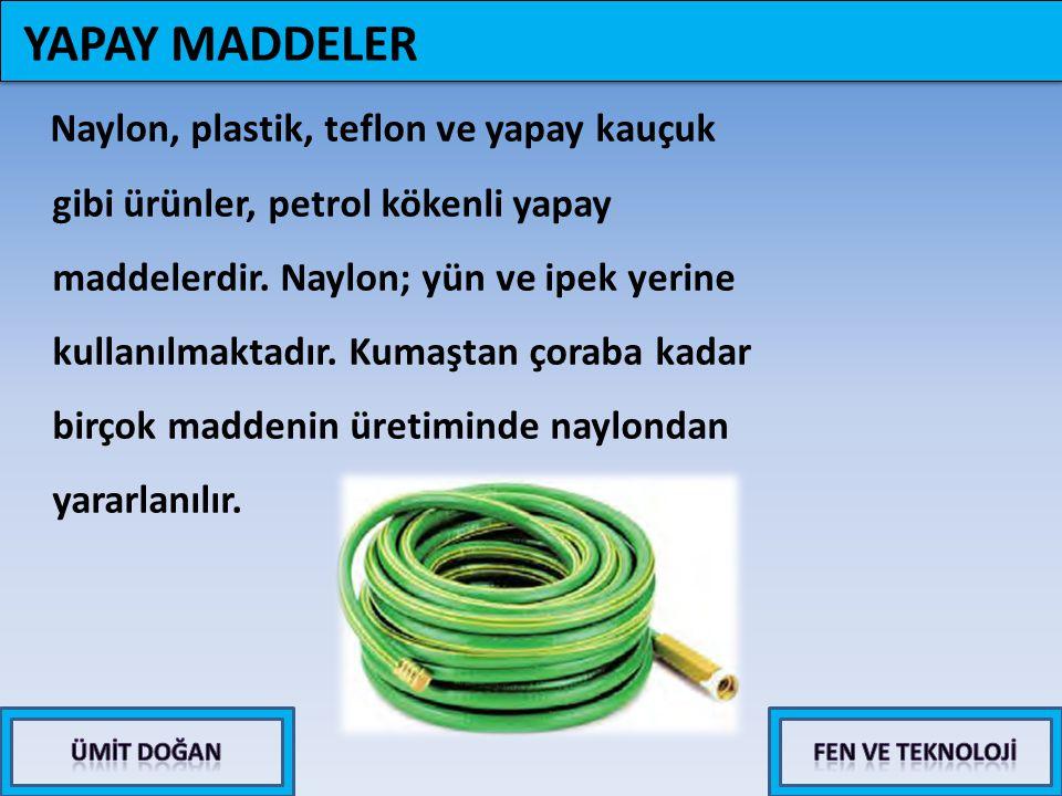 Naylon, plastik, teflon ve yapay kauçuk gibi ürünler, petrol kökenli yapay maddelerdir. Naylon; yün ve ipek yerine kullanılmaktadır. Kumaştan çoraba k