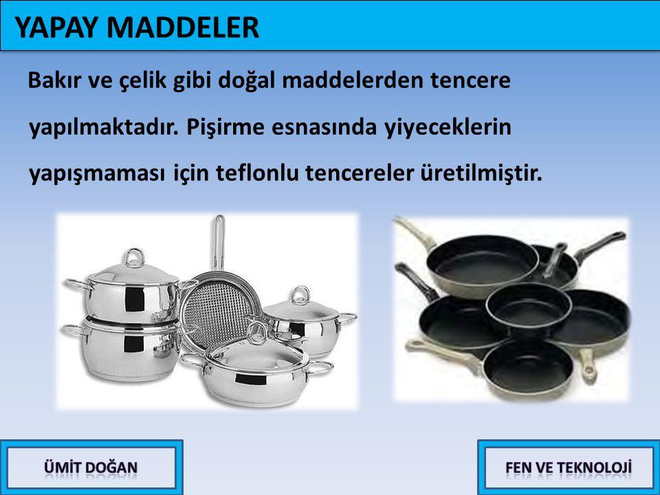 Bakır ve çelik gibi doğal maddelerden tencere yapılmaktadır. Pişirme esnasında yiyeceklerin yapışmaması için teflonlu tencereler üretilmiştir. YAPAY M