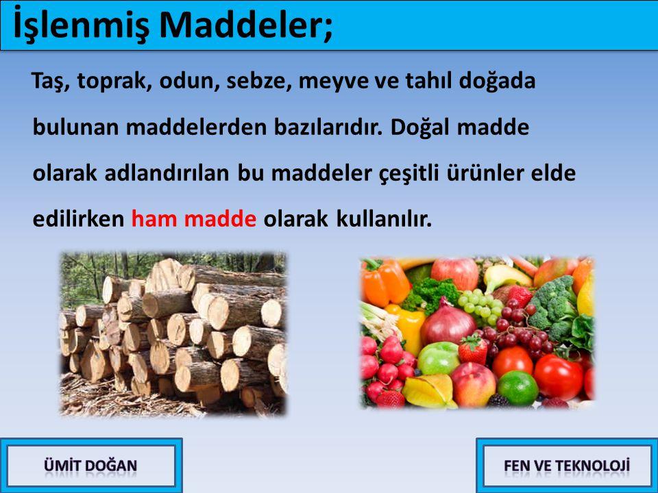 İşlenmiş Maddeler; Taş, toprak, odun, sebze, meyve ve tahıl doğada bulunan maddelerden bazılarıdır. Doğal madde olarak adlandırılan bu maddeler çeşitl