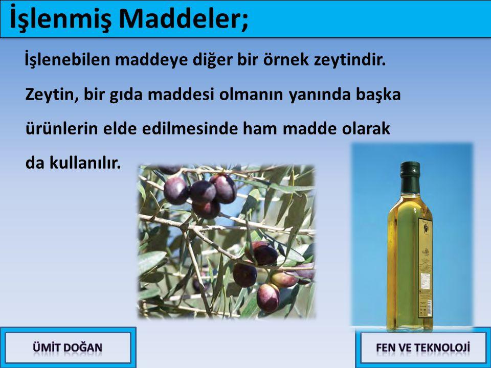 İşlenebilen maddeye diğer bir örnek zeytindir. Zeytin, bir gıda maddesi olmanın yanında başka ürünlerin elde edilmesinde ham madde olarak da kullanılı