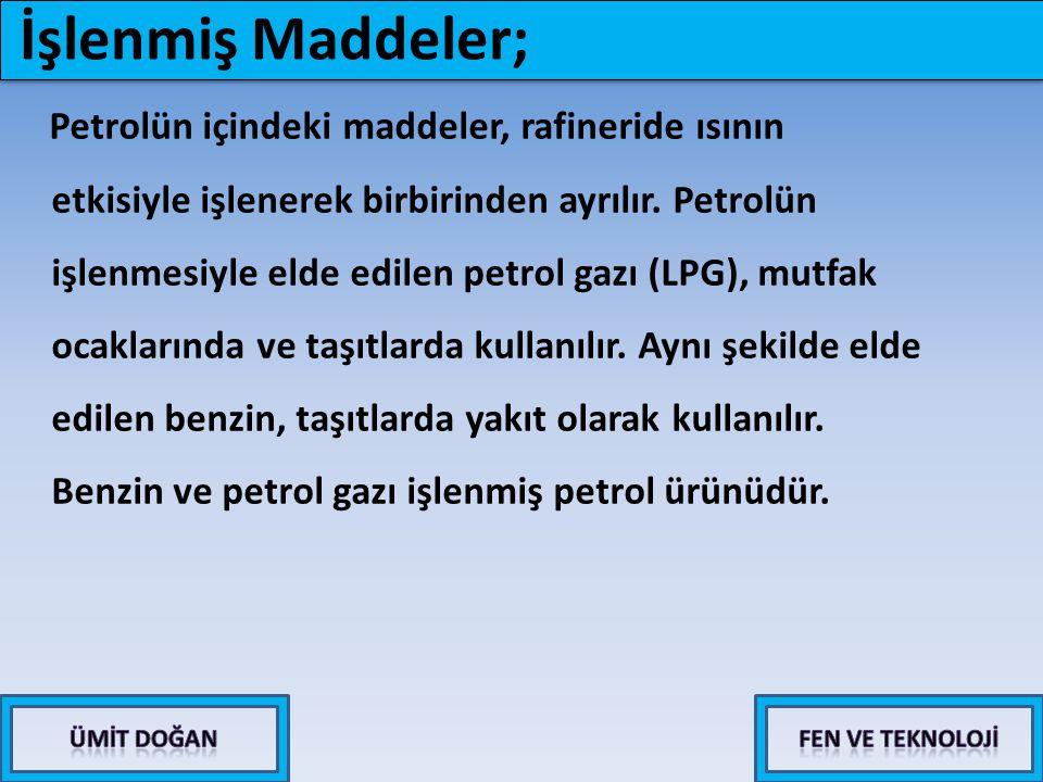 Petrolün içindeki maddeler, rafineride ısının etkisiyle işlenerek birbirinden ayrılır. Petrolün işlenmesiyle elde edilen petrol gazı (LPG), mutfak oca